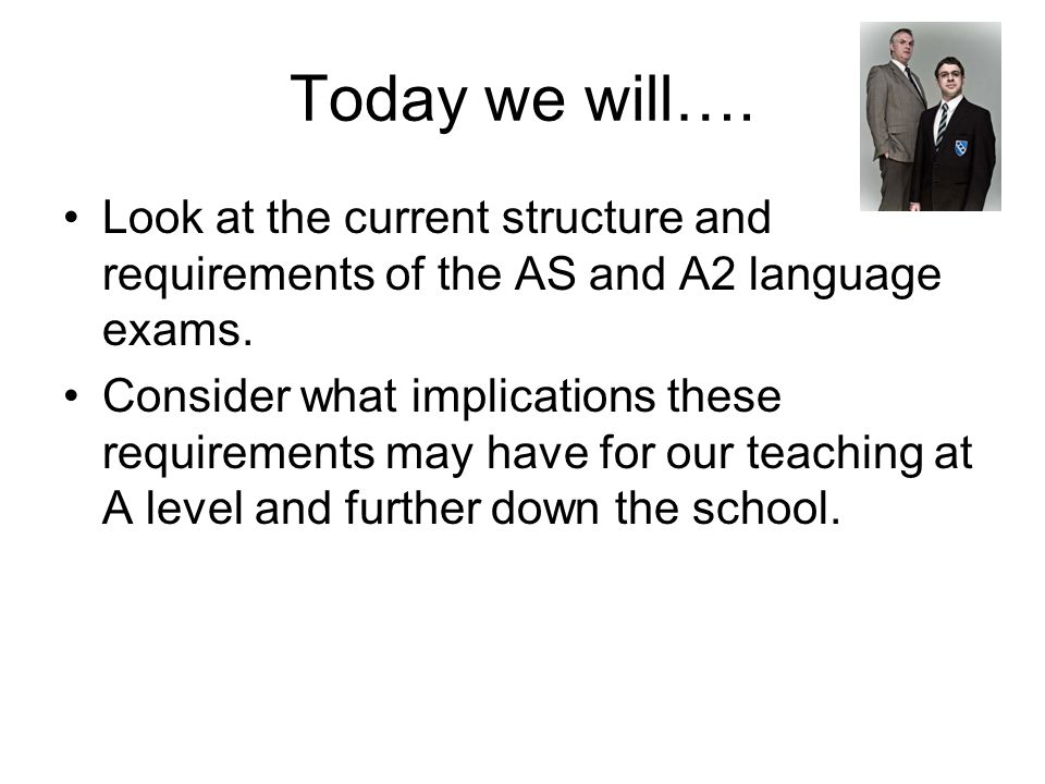 Today we will…. Look at the current structure and requirements of the AS and A2 language exams.