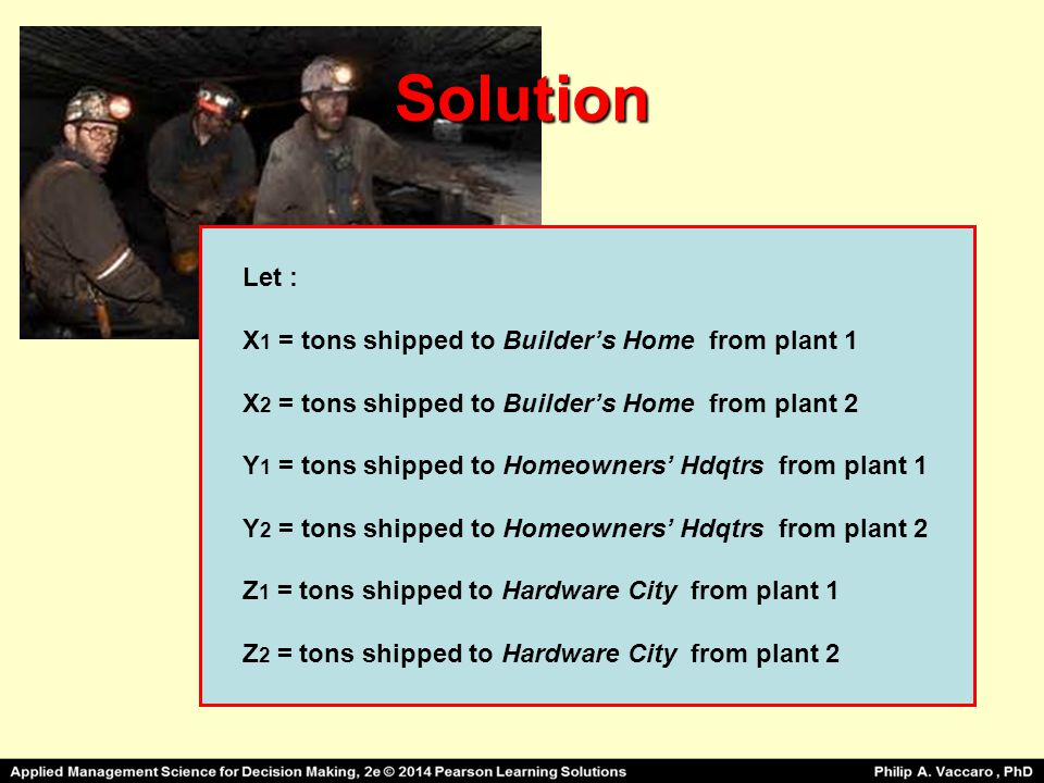 Solution Let : X1 = tons shipped to Builder's Home from plant 1