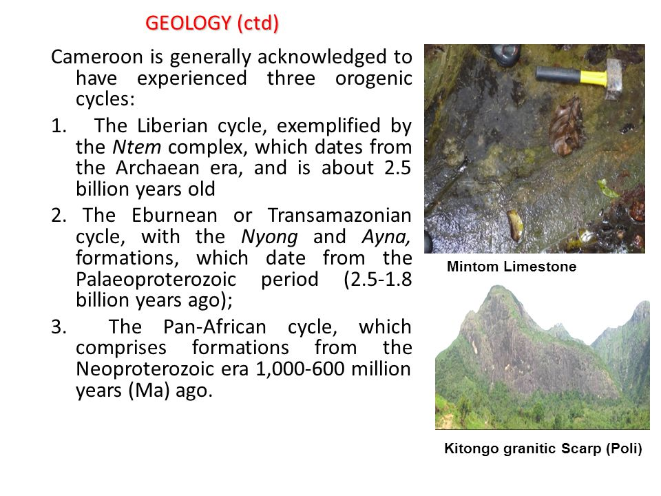 GEOLOGY (ctd) Cameroon is generally acknowledged to have experienced three orogenic cycles: