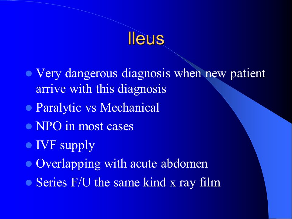 Ileus Very dangerous diagnosis when new patient arrive with this diagnosis. Paralytic vs Mechanical.