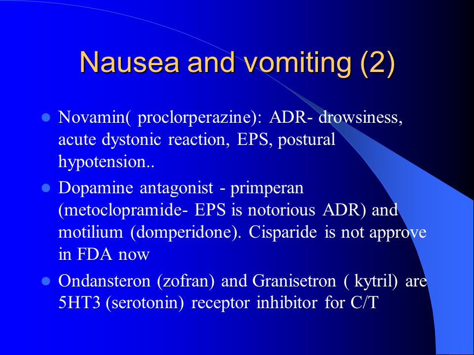 Nausea and vomiting (2) Novamin( proclorperazine): ADR- drowsiness, acute dystonic reaction, EPS, postural hypotension..