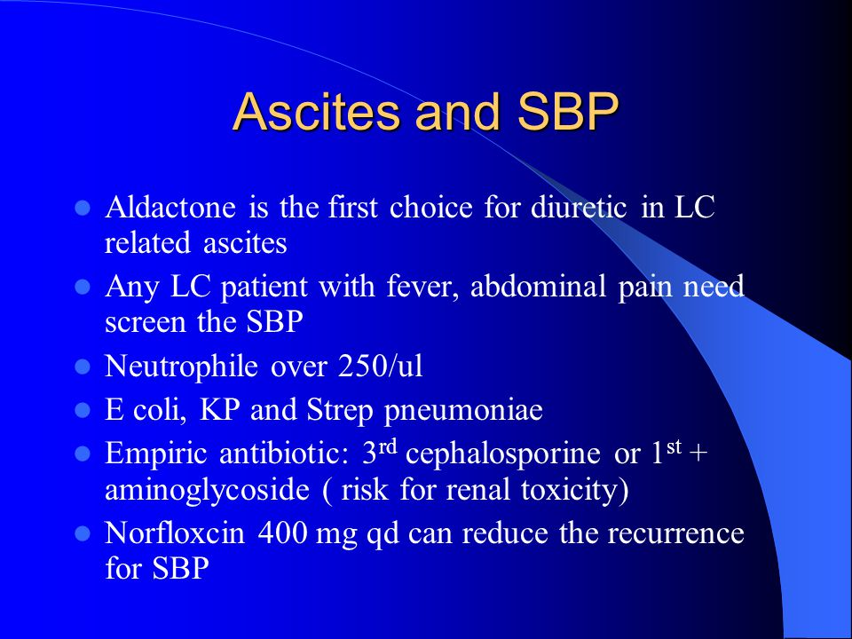 Ascites and SBP Aldactone is the first choice for diuretic in LC related ascites. Any LC patient with fever, abdominal pain need screen the SBP.
