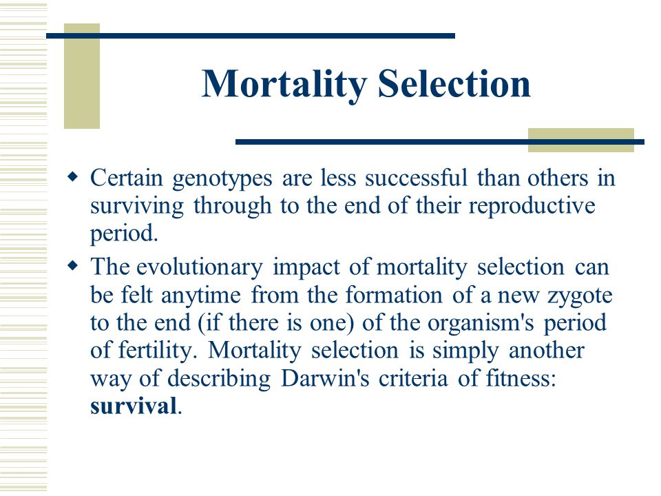 Mortality Selection Certain genotypes are less successful than others in surviving through to the end of their reproductive period.