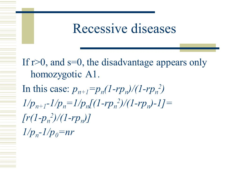 Recessive diseases If r>0, and s=0, the disadvantage appears only homozygotic A1. In this case: pn+1=pn(1-rpn)/(1-rpn2)