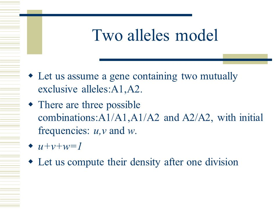 Two alleles model Let us assume a gene containing two mutually exclusive alleles:A1,A2.