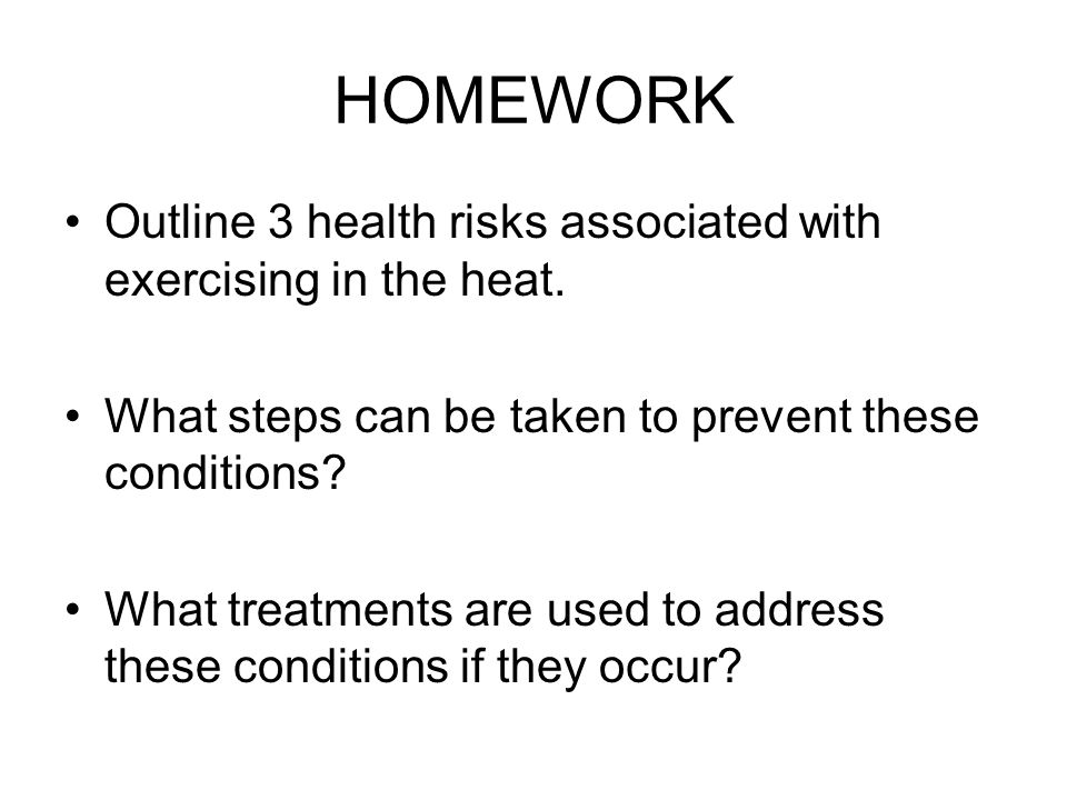 HOMEWORK Outline 3 health risks associated with exercising in the heat. What steps can be taken to prevent these conditions