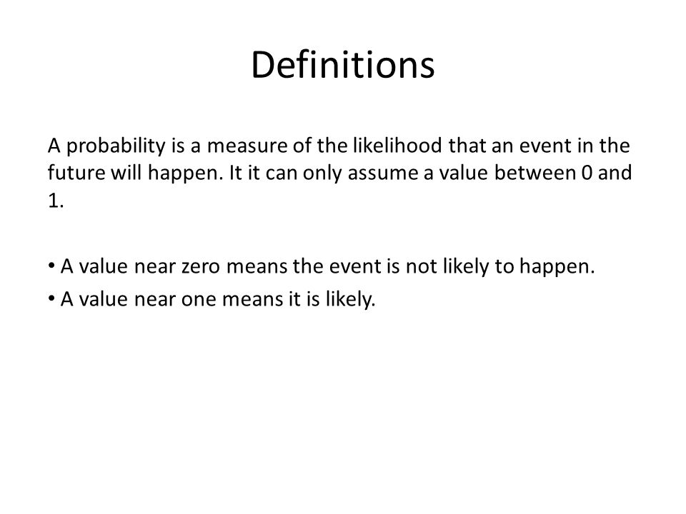 Definitions A probability is a measure of the likelihood that an event in the future will happen. It it can only assume a value between 0 and 1.
