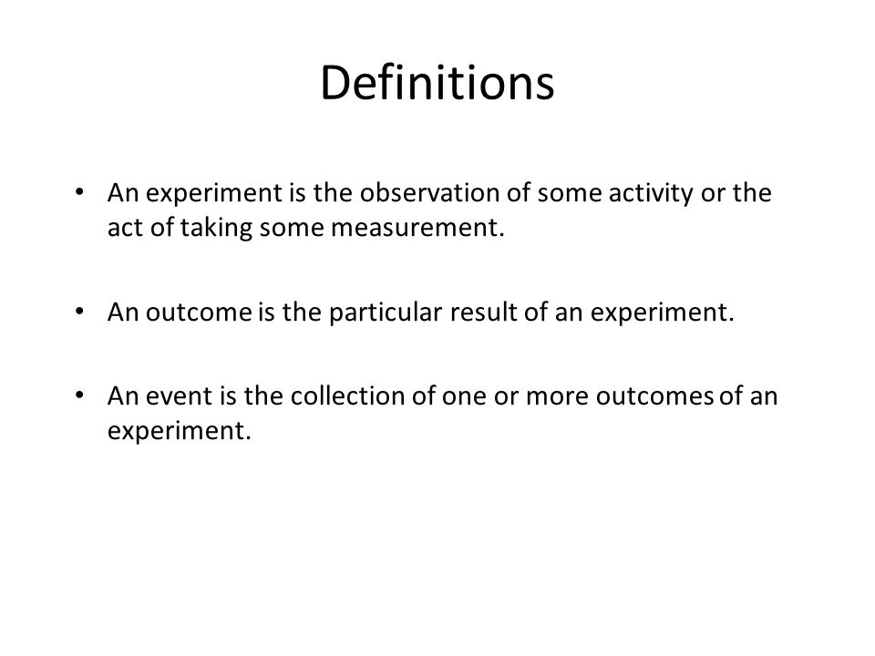 Definitions An experiment is the observation of some activity or the act of taking some measurement.