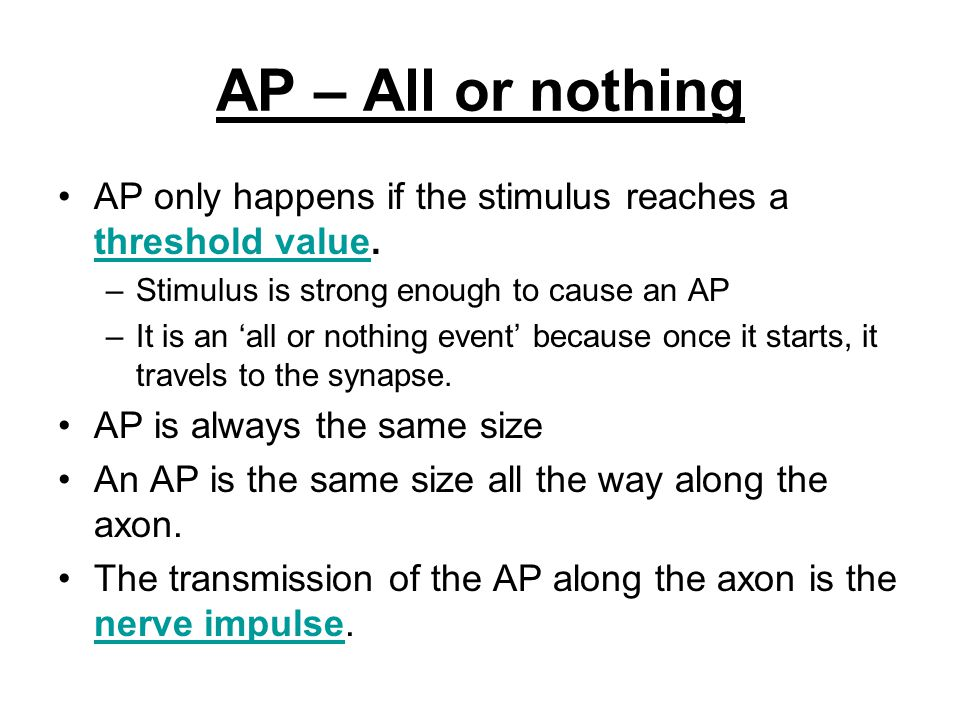 AP – All or nothing AP only happens if the stimulus reaches a threshold value. Stimulus is strong enough to cause an AP.