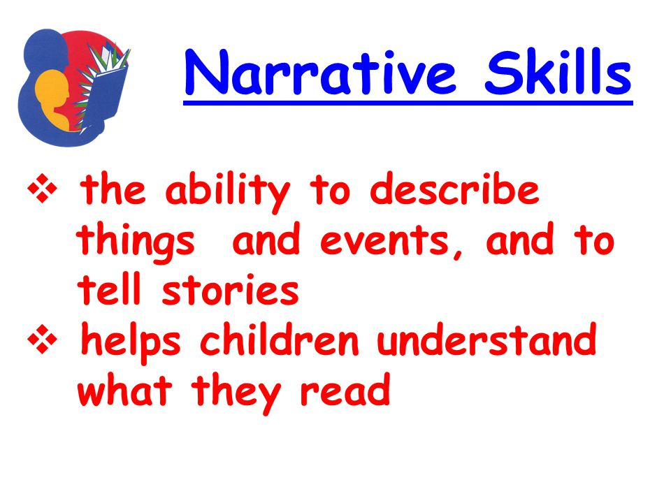 Narrative Skills the ability to describe things and events, and to