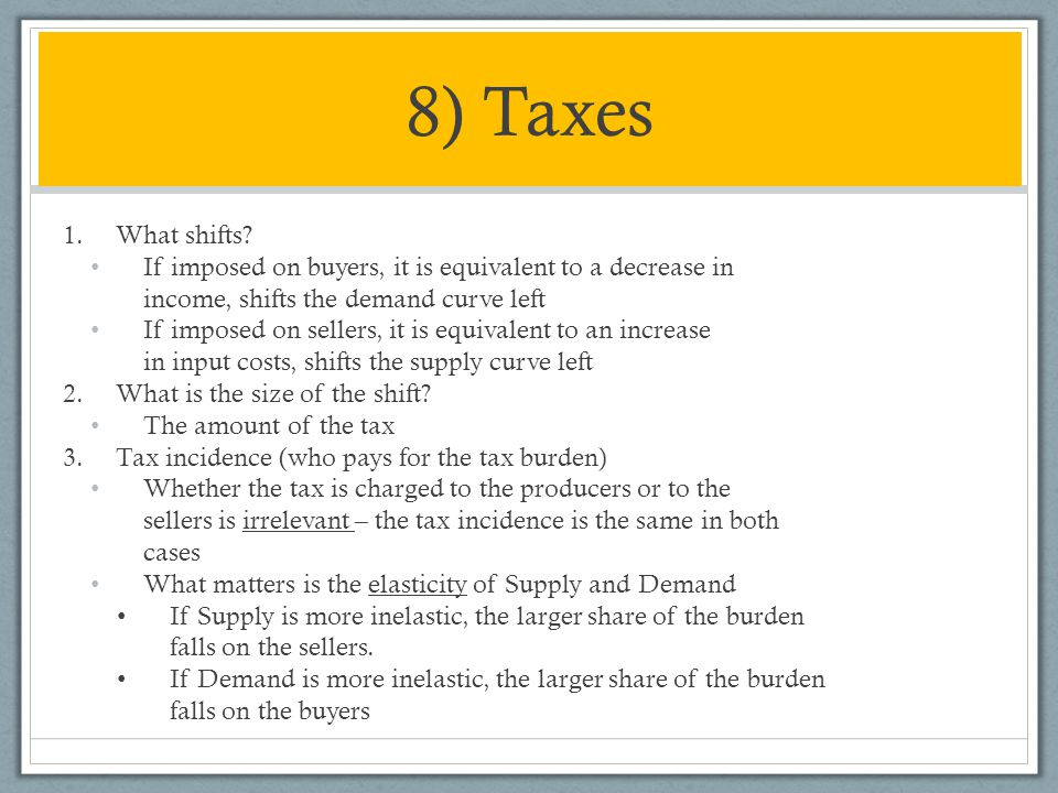 8) Taxes What shifts If imposed on buyers, it is equivalent to a decrease in income, shifts the demand curve left.