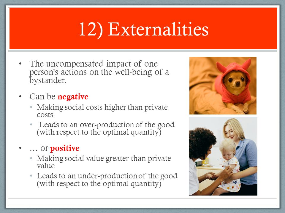 12) Externalities The uncompensated impact of one person's actions on the well-being of a bystander.