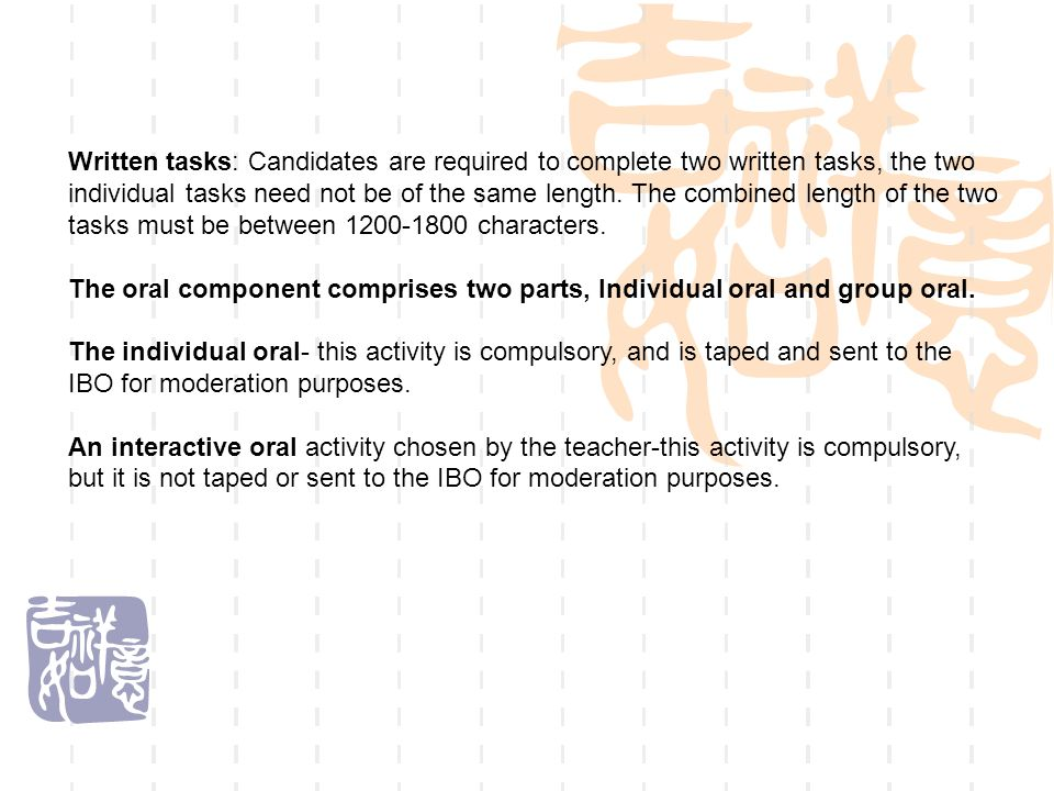 Written tasks: Candidates are required to complete two written tasks, the two individual tasks need not be of the same length. The combined length of the two tasks must be between 1200-1800 characters.