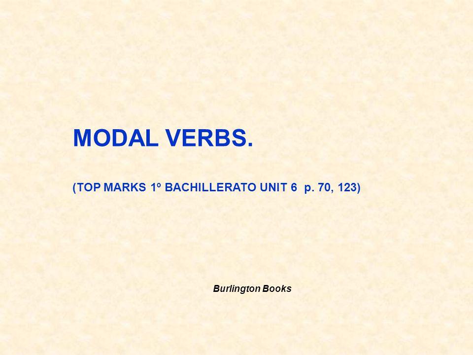 MODAL VERBS. (TOP MARKS 1º BACHILLERATO UNIT 6 p. 70, 123)