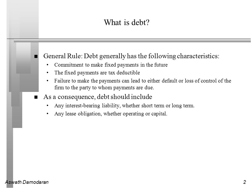 What is debt General Rule: Debt generally has the following characteristics: Commitment to make fixed payments in the future.