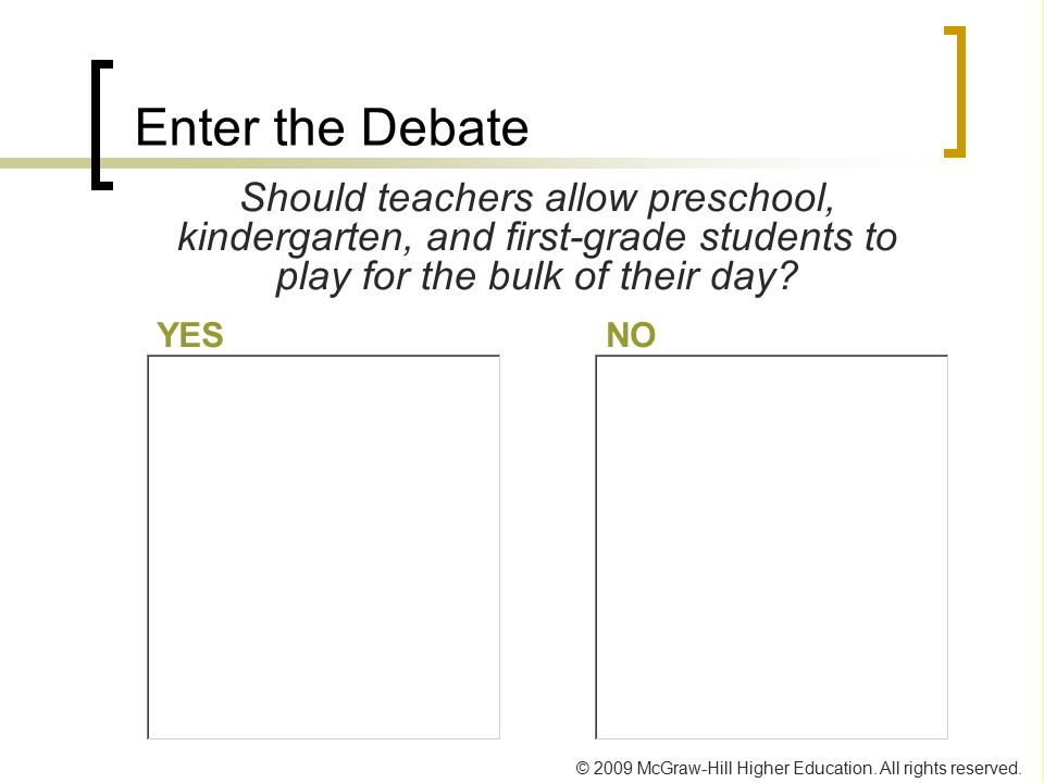 Enter the Debate Should teachers allow preschool, kindergarten, and first-grade students to play for the bulk of their day