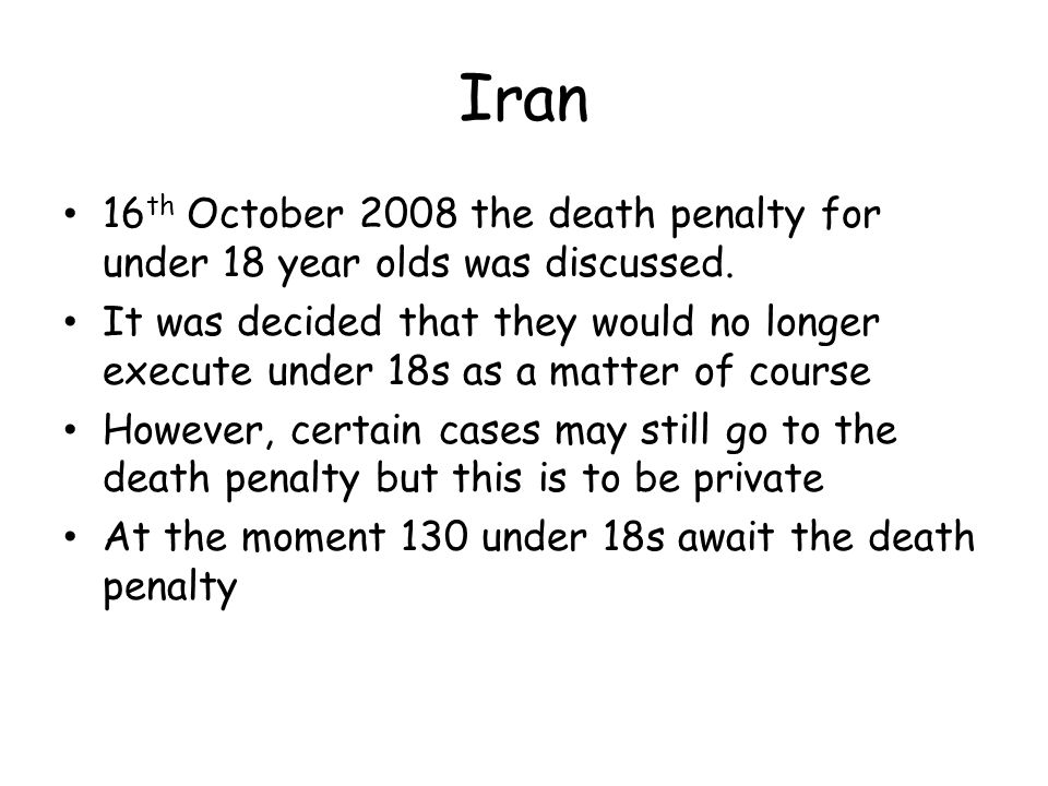 Iran 16th October 2008 the death penalty for under 18 year olds was discussed.