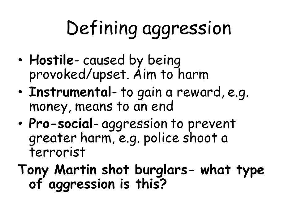 Defining aggression Hostile- caused by being provoked/upset. Aim to harm. Instrumental- to gain a reward, e.g. money, means to an end.