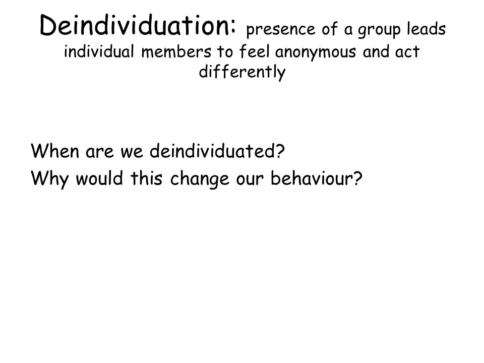 Deindividuation: presence of a group leads individual members to feel anonymous and act differently