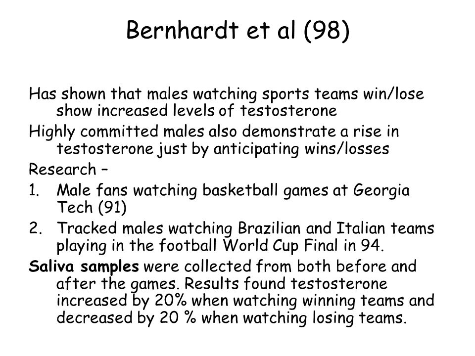 Bernhardt et al (98) Has shown that males watching sports teams win/lose show increased levels of testosterone.