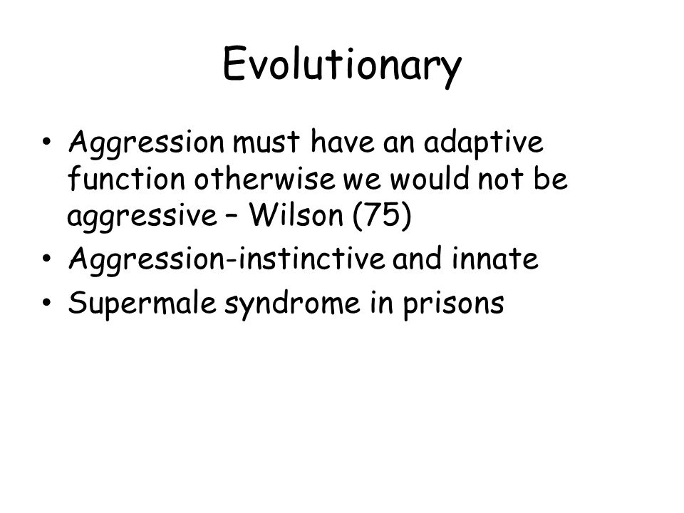 Evolutionary Aggression must have an adaptive function otherwise we would not be aggressive – Wilson (75)