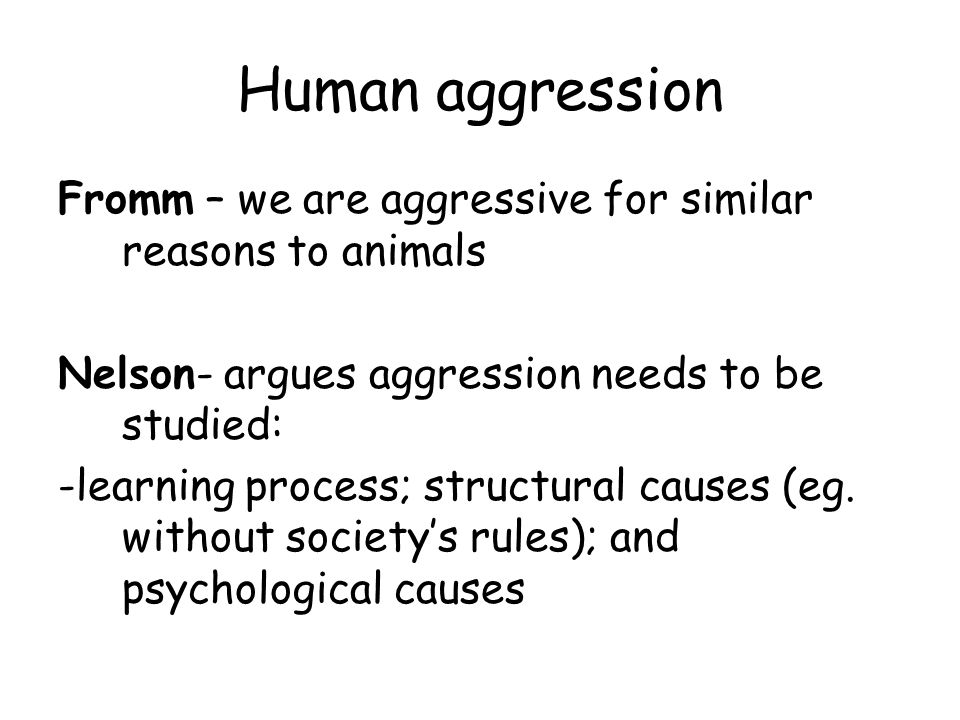 Human aggression Fromm – we are aggressive for similar reasons to animals. Nelson- argues aggression needs to be studied: