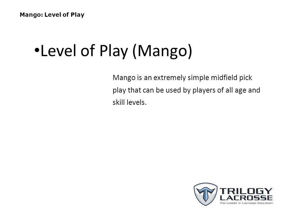 Mango: Level of Play Level of Play (Mango) Mango is an extremely simple midfield pick play that can be used by players of all age and skill levels.