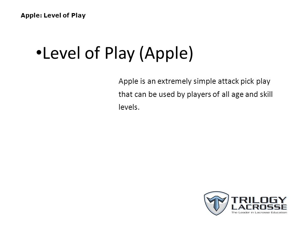 Apple: Level of Play Level of Play (Apple) Apple is an extremely simple attack pick play that can be used by players of all age and skill levels.