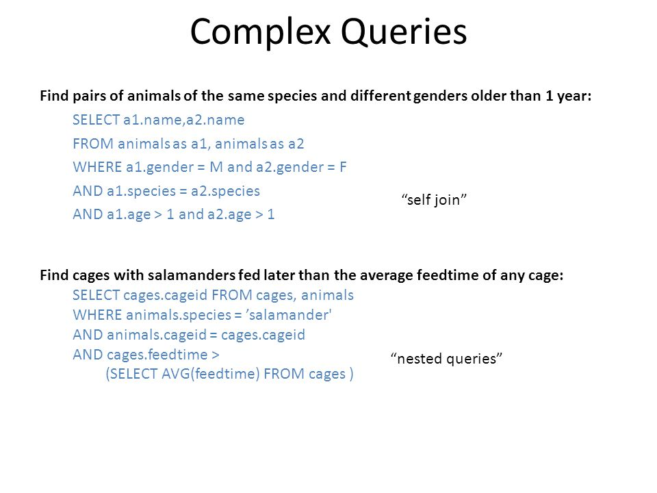 Complex Queries Find pairs of animals of the same species and different genders older than 1 year: SELECT a1.name,a2.name.