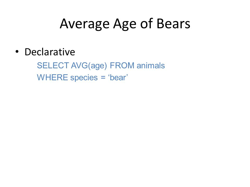 Average Age of Bears Declarative SELECT AVG(age) FROM animals