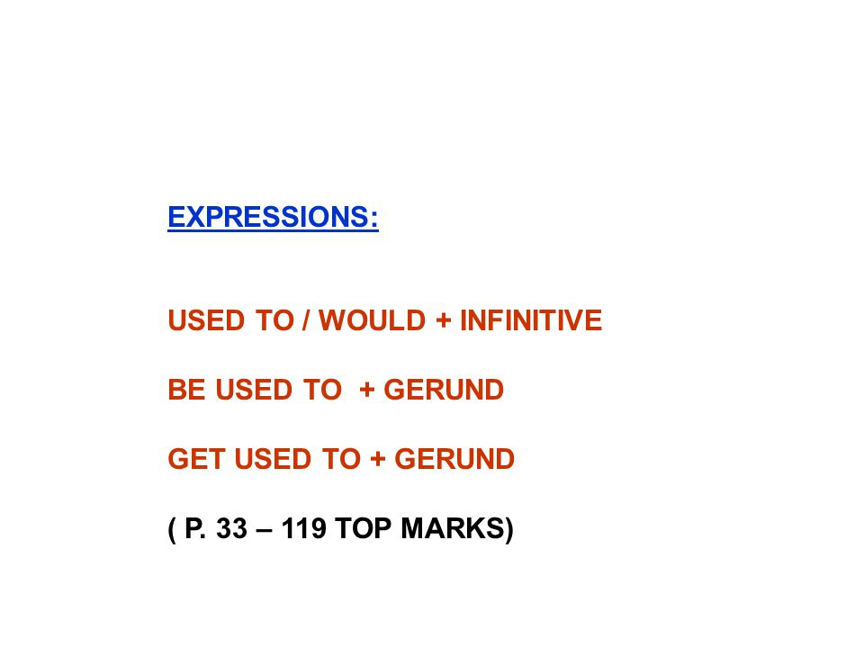 EXPRESSIONS: USED TO / WOULD + INFINITIVE. BE USED TO + GERUND.