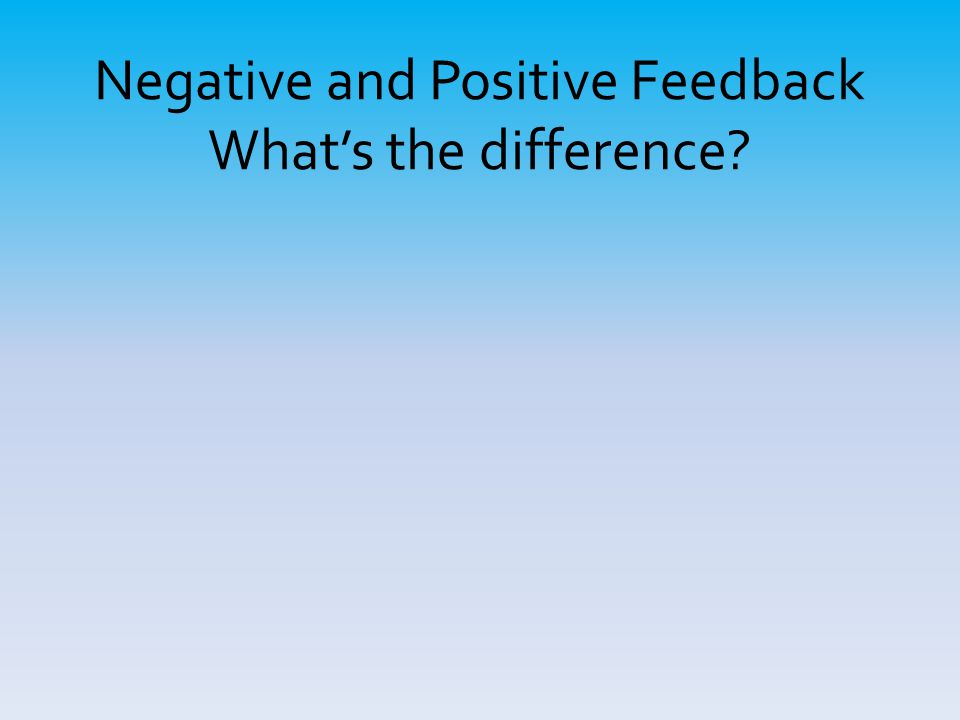 Negative and Positive Feedback What's the difference