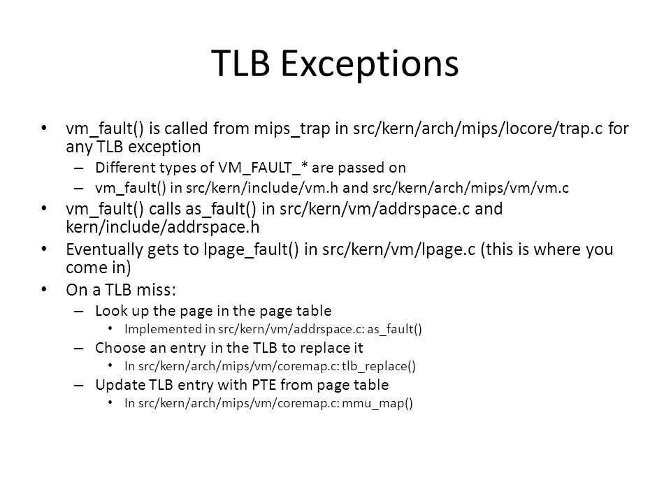TLB Exceptions vm_fault() is called from mips_trap in src/kern/arch/mips/locore/trap.c for any TLB exception.