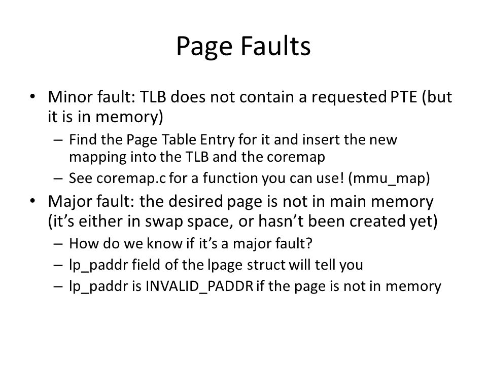 Page Faults Minor fault: TLB does not contain a requested PTE (but it is in memory)