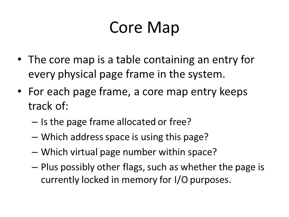 Core Map The core map is a table containing an entry for every physical page frame in the system.