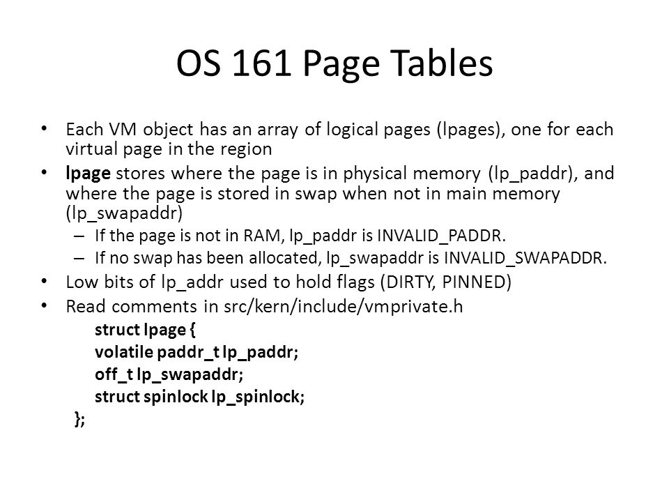OS 161 Page Tables Each VM object has an array of logical pages (lpages), one for each virtual page in the region.