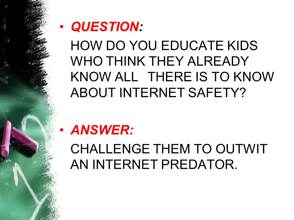 QUESTION: HOW DO YOU EDUCATE KIDS WHO THINK THEY ALREADY KNOW ALL THERE IS TO KNOW ABOUT INTERNET SAFETY