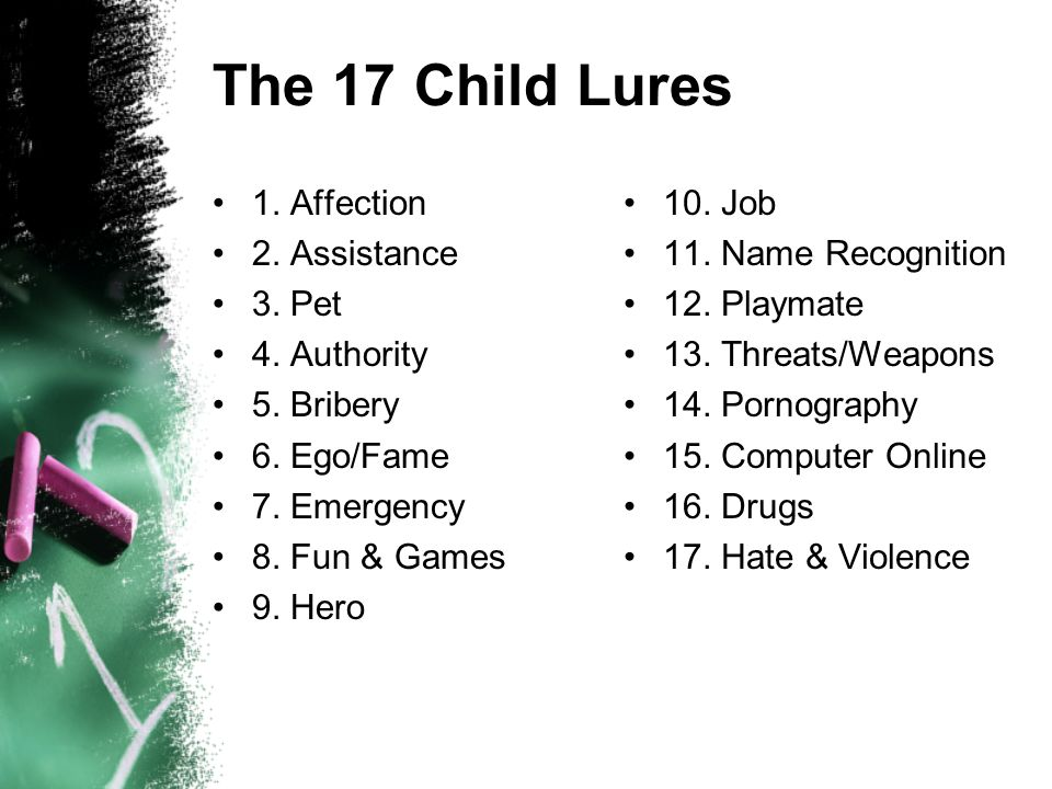 The 17 Child Lures 1. Affection 2. Assistance 3. Pet 4. Authority