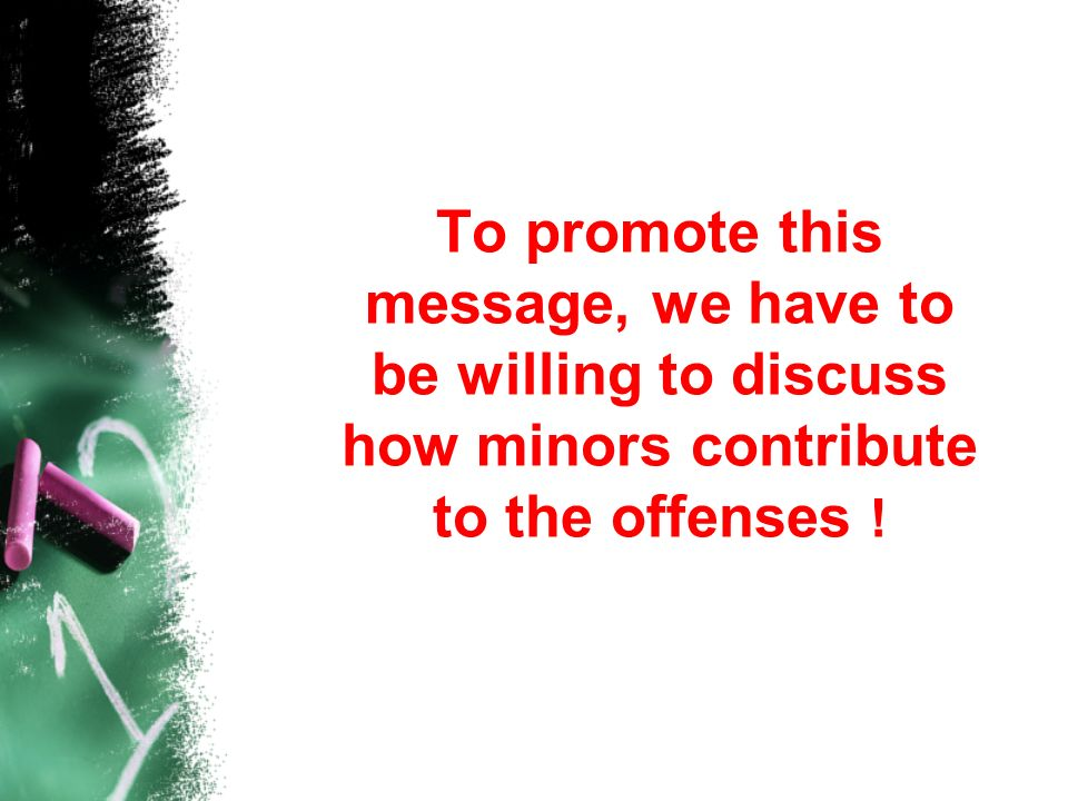 To promote this message, we have to be willing to discuss how minors contribute to the offenses !
