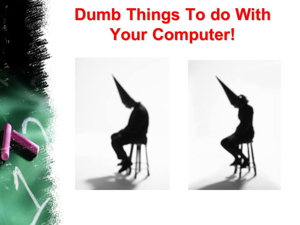 Dumb Things To do With Your Computer!