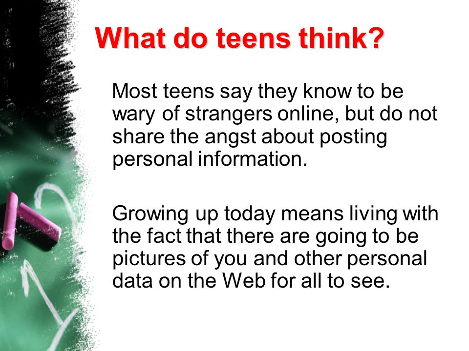 What do teens think Most teens say they know to be wary of strangers online, but do not share the angst about posting personal information.