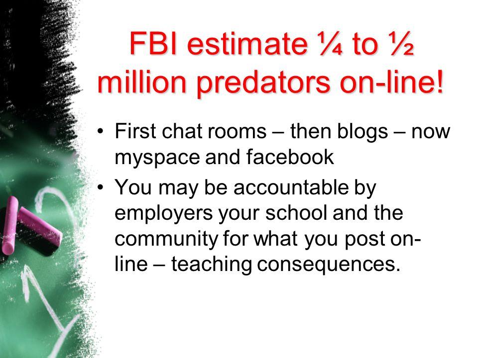FBI estimate ¼ to ½ million predators on-line!