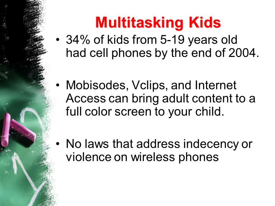 Multitasking Kids 34% of kids from 5-19 years old had cell phones by the end of 2004.