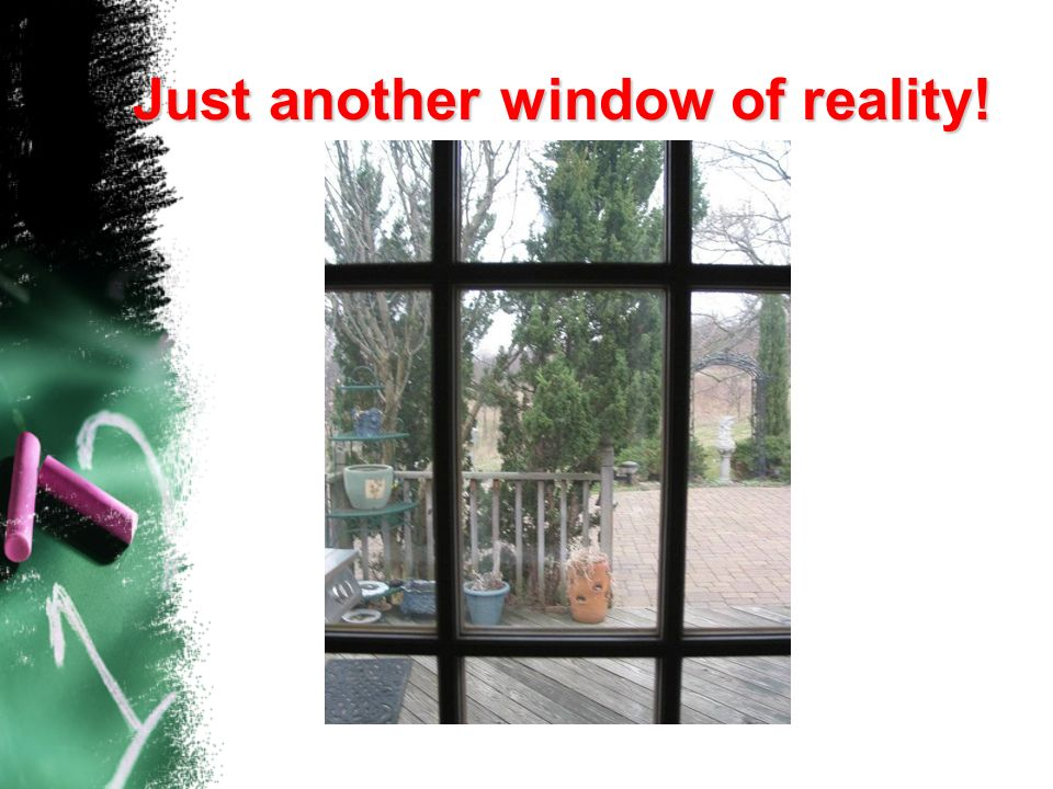 Just another window of reality!