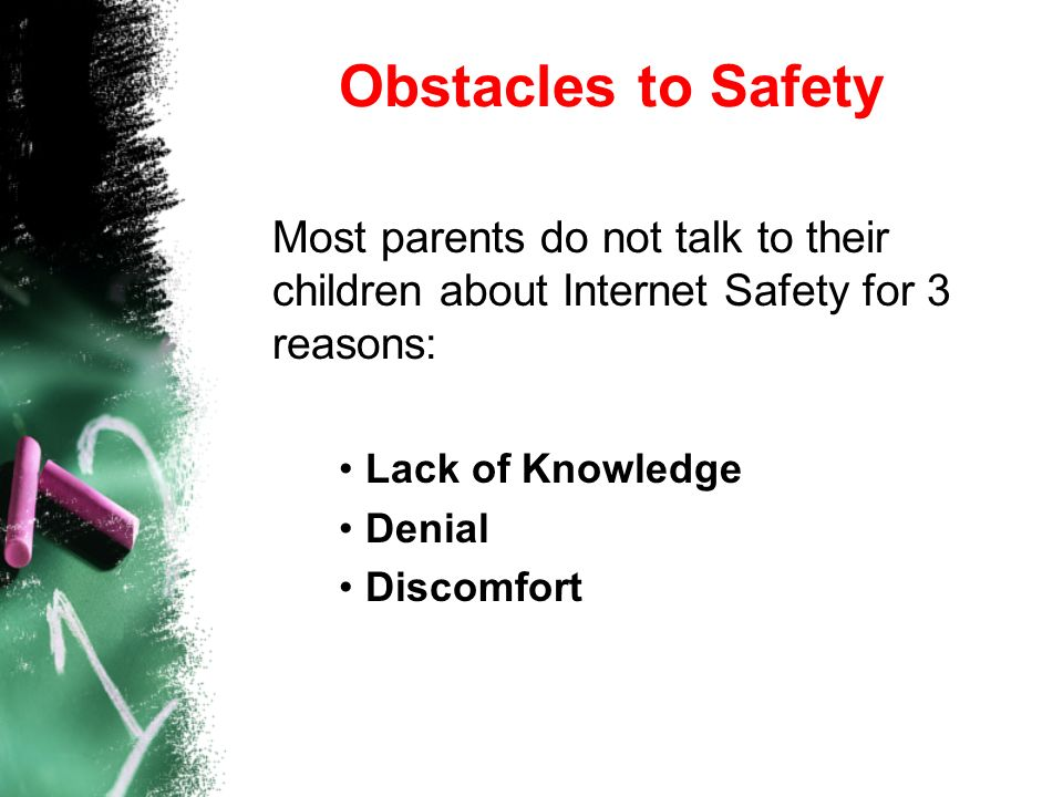 Obstacles to Safety Most parents do not talk to their children about Internet Safety for 3 reasons: