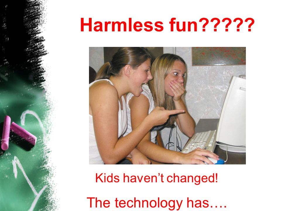 Harmless fun The technology has…. Kids haven't changed!