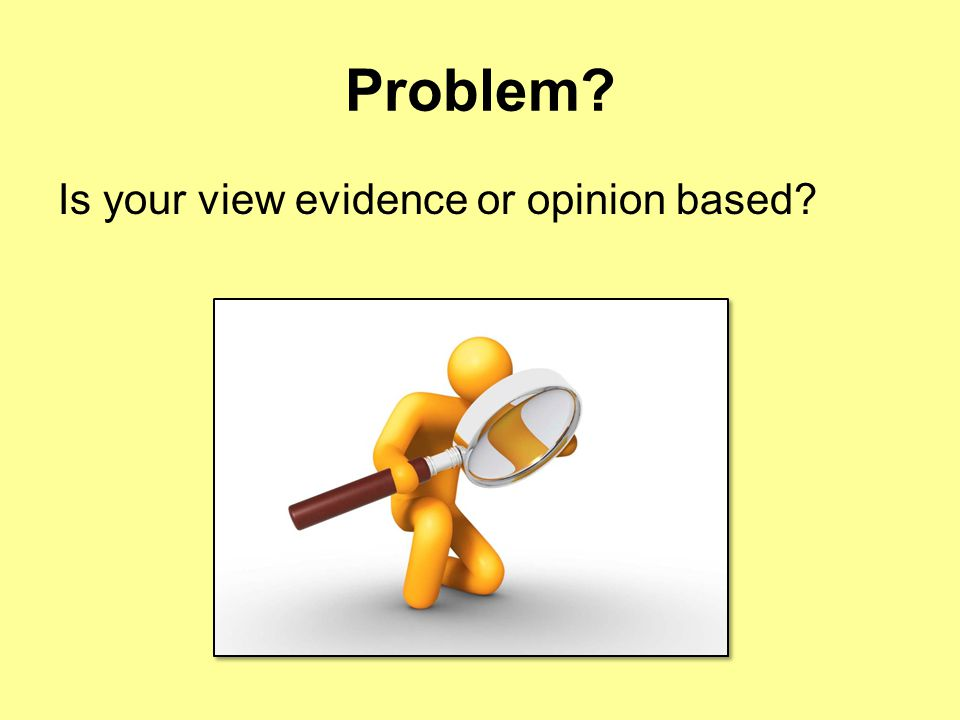 Problem Is your view evidence or opinion based
