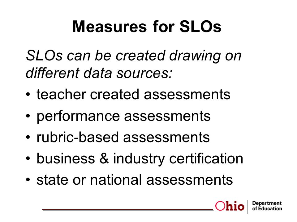 Measures for SLOs SLOs can be created drawing on different data sources: teacher created assessments.