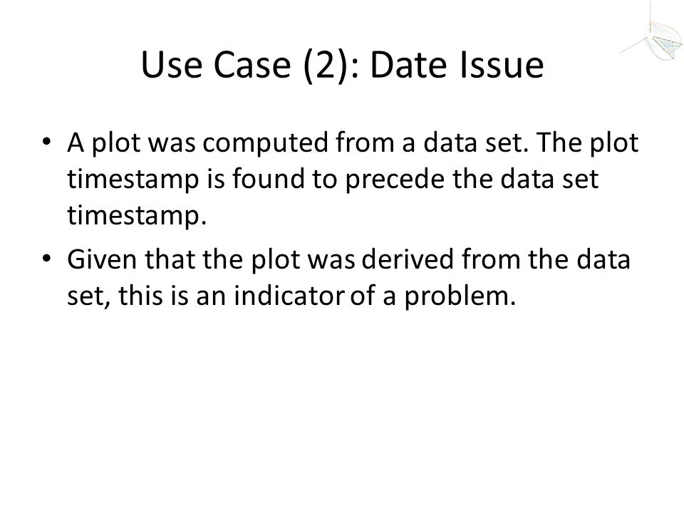 Use Case (2): Date Issue A plot was computed from a data set. The plot timestamp is found to precede the data set timestamp.