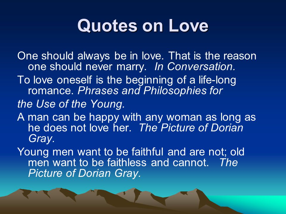 Quotes on Love One should always be in love. That is the reason one should never marry. In Conversation.